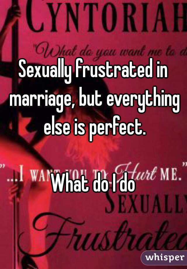 Sexually frustrated in marriage, but everything else is perfect.  What do I do