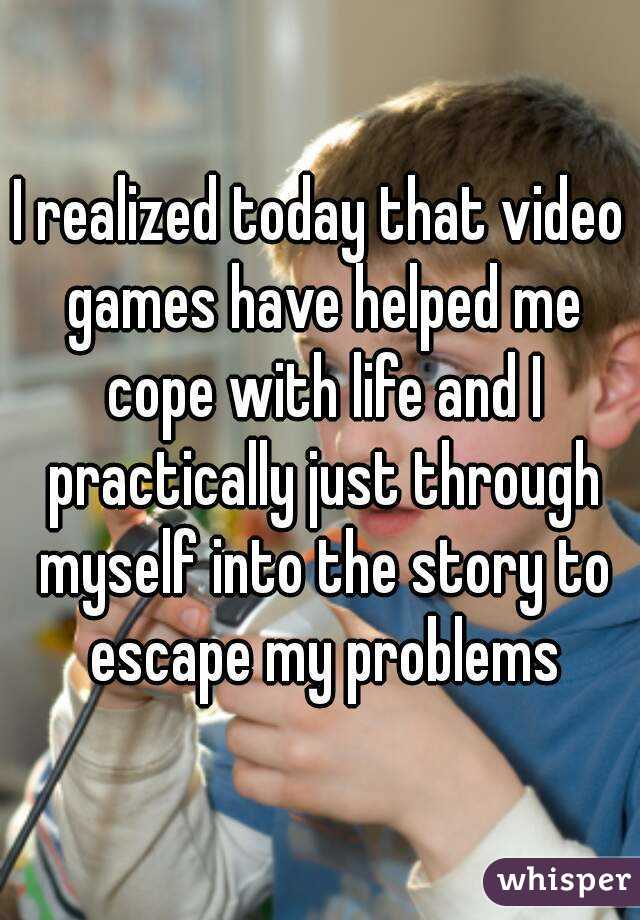 I realized today that video games have helped me cope with life and I practically just through myself into the story to escape my problems