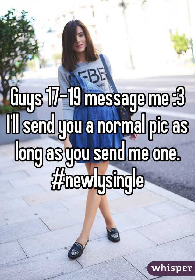 Guys 17-19 message me :3 I'll send you a normal pic as long as you send me one. #newlysingle