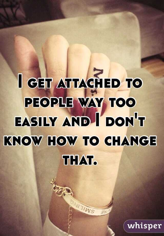 I get attached to people way too easily and I don't know how to change that.
