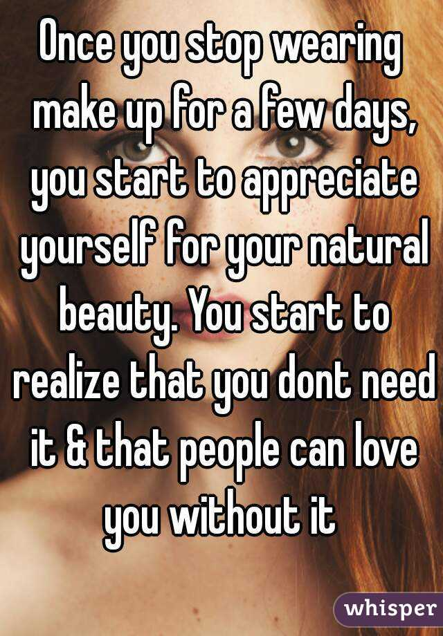 Once you stop wearing make up for a few days, you start to appreciate yourself for your natural beauty. You start to realize that you dont need it & that people can love you without it