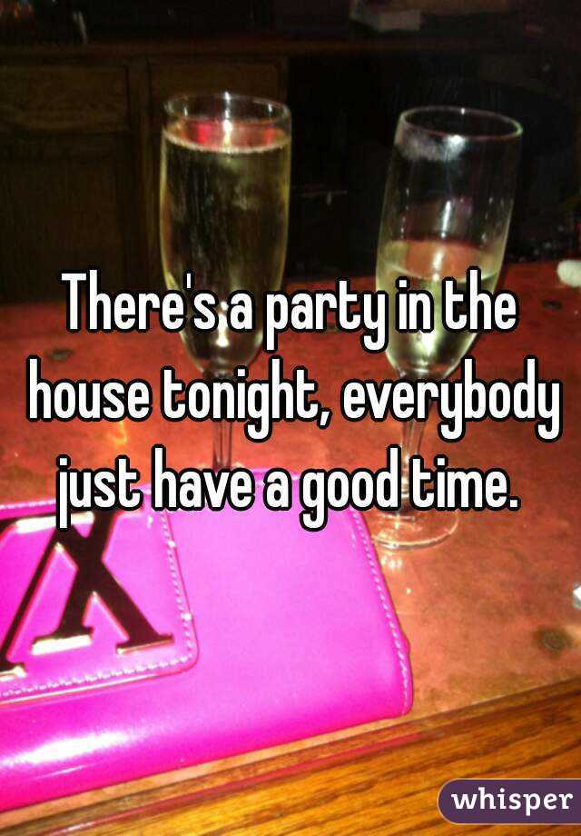 There's a party in the house tonight, everybody just have a good time.