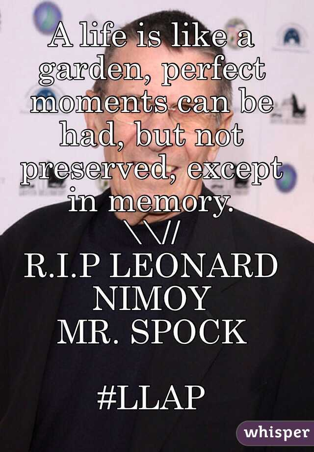 A life is like a garden, perfect moments can be had, but not preserved, except in memory. \\// R.I.P LEONARD NIMOY MR. SPOCK  #LLAP