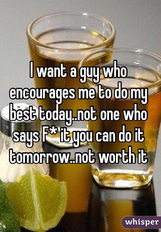 I want a guy who encourages me to do my best today..not one who says F* it you can do it tomorrow..not worth it