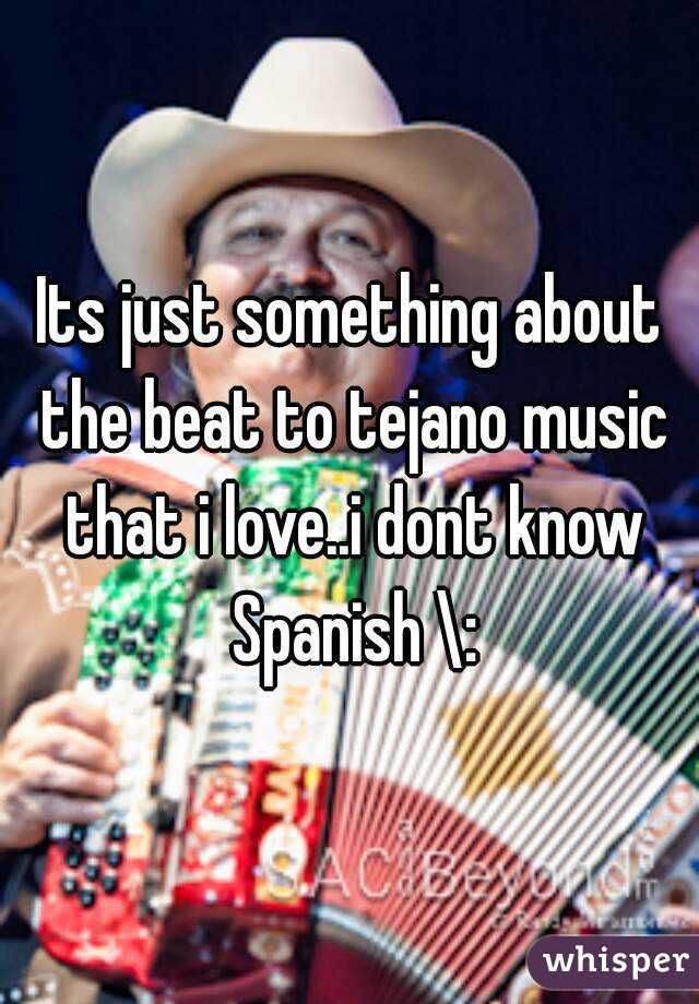 Its just something about the beat to tejano music that i love..i dont know Spanish \: