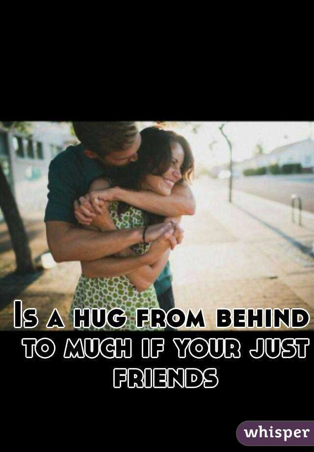 Is a hug from behind to much if your just friends