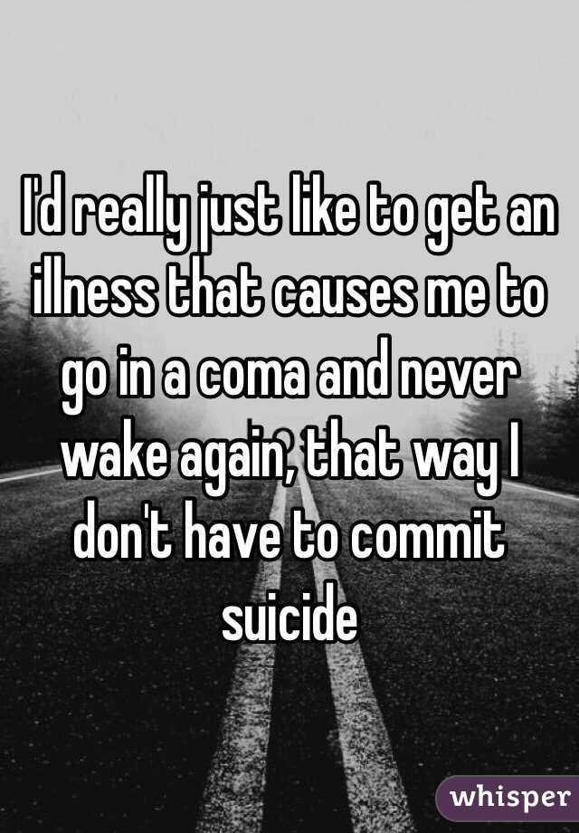 I'd really just like to get an illness that causes me to go in a coma and never wake again, that way I don't have to commit suicide