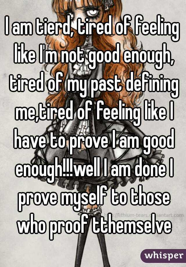 I am tierd, tired of feeling like I'm not good enough, tired of my past defining me,tired of feeling like I have to prove I am good enough!!!well I am done I prove myself to those who proof tthemselve