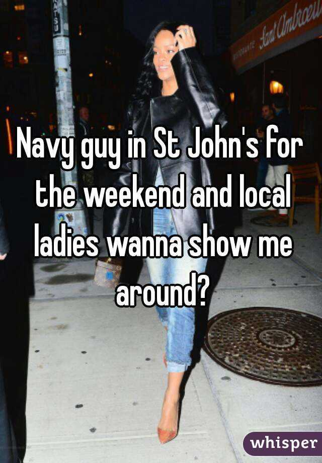 Navy guy in St John's for the weekend and local ladies wanna show me around?