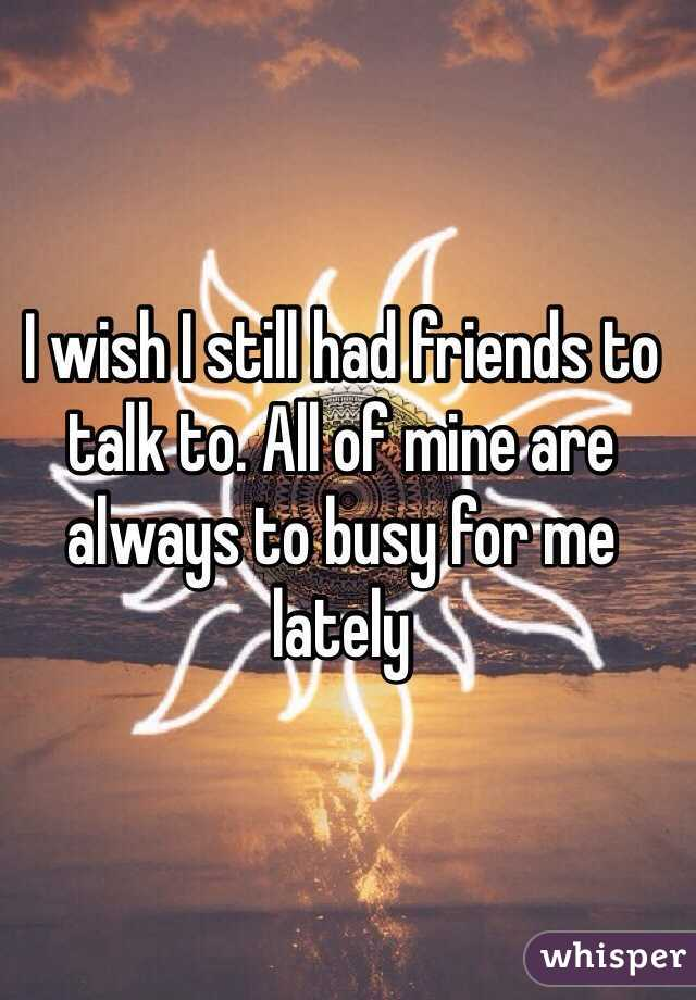 I wish I still had friends to talk to. All of mine are always to busy for me lately