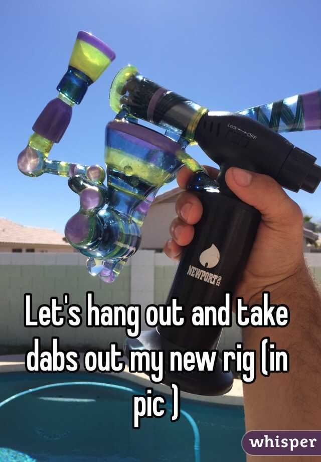 Let's hang out and take dabs out my new rig (in pic )