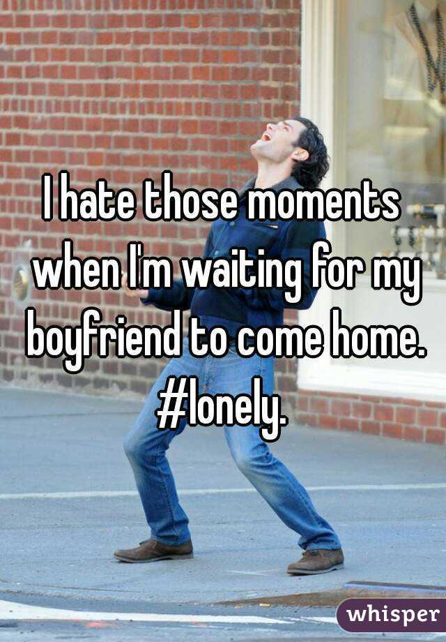 I hate those moments when I'm waiting for my boyfriend to come home. #lonely.