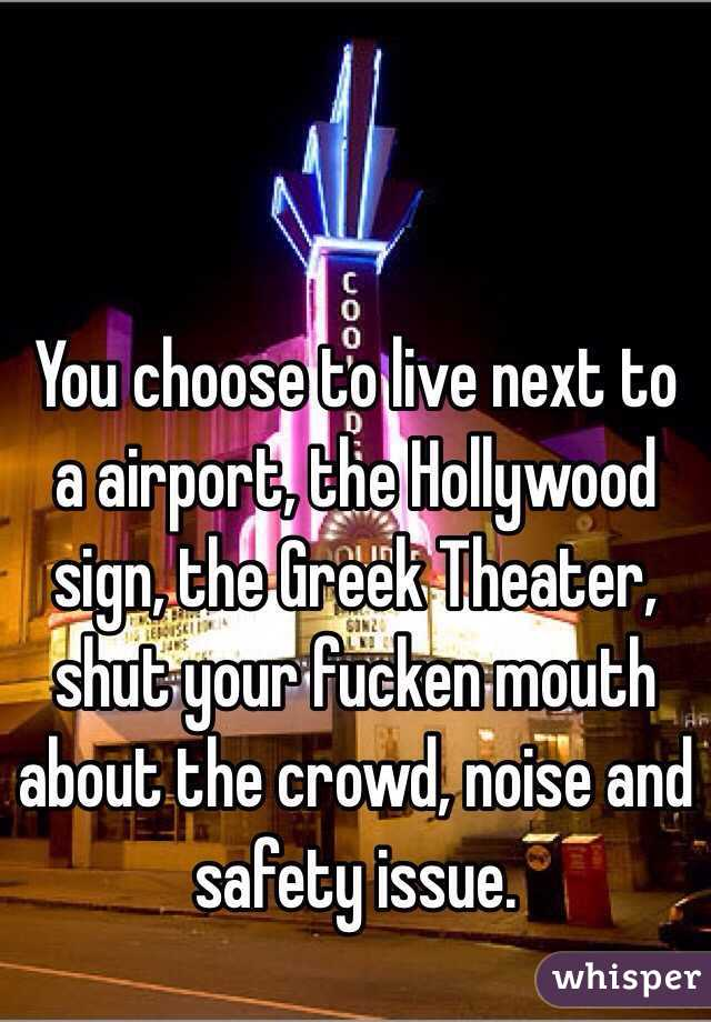 You choose to live next to a airport, the Hollywood sign, the Greek Theater, shut your fucken mouth about the crowd, noise and safety issue.