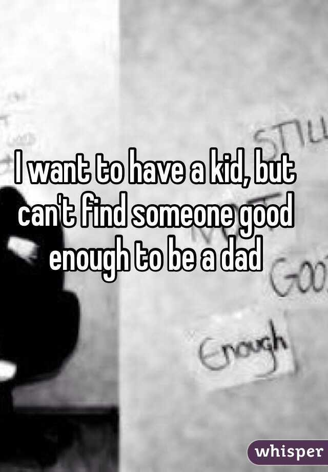 I want to have a kid, but can't find someone good enough to be a dad
