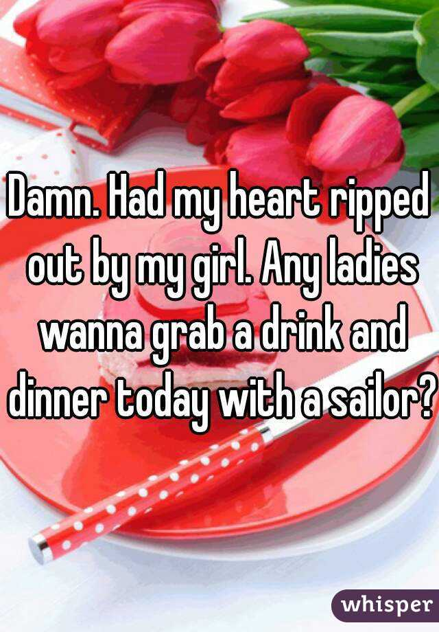 Damn. Had my heart ripped out by my girl. Any ladies wanna grab a drink and dinner today with a sailor?