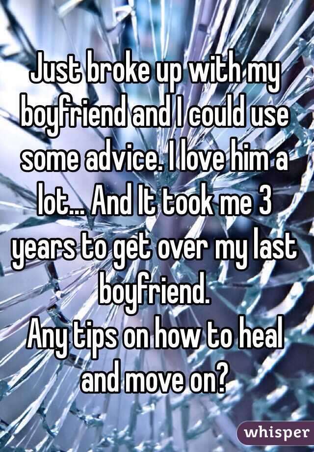 Just broke up with my boyfriend and I could use some advice. I love him a lot... And It took me 3 years to get over my last boyfriend.  Any tips on how to heal and move on?