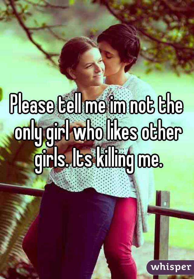 Please tell me im not the only girl who likes other girls. Its killing me.
