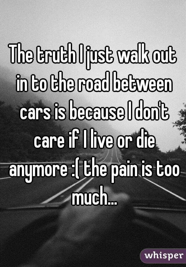 The truth I just walk out in to the road between cars is because I don't care if I live or die anymore :( the pain is too much...