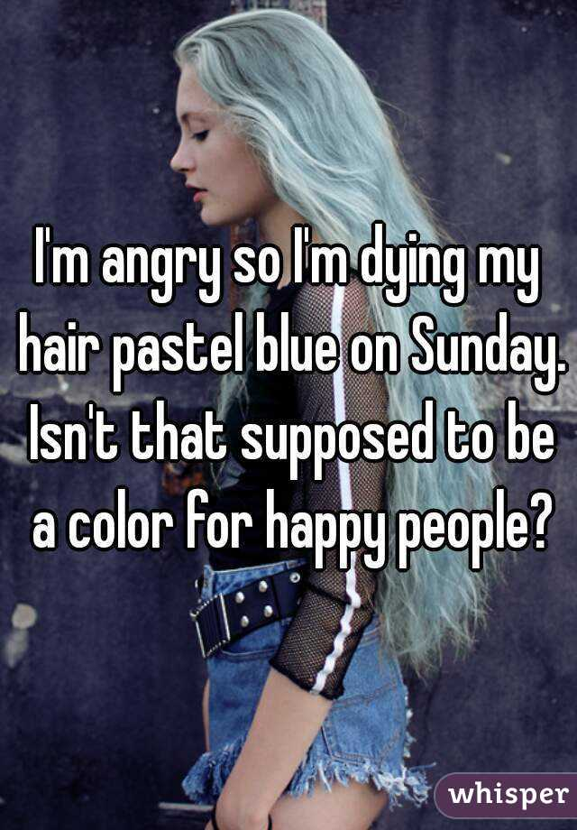 I'm angry so I'm dying my hair pastel blue on Sunday. Isn't that supposed to be a color for happy people?