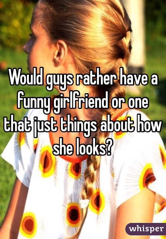 Would guys rather have a funny girlfriend or one that just things about how she looks?