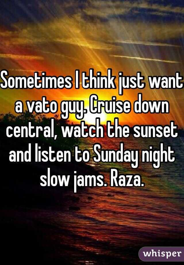Sometimes I think just want a vato guy. Cruise down central, watch the sunset and listen to Sunday night slow jams. Raza.
