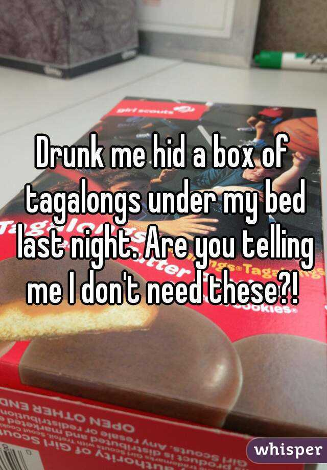 Drunk me hid a box of tagalongs under my bed last night. Are you telling me I don't need these?!