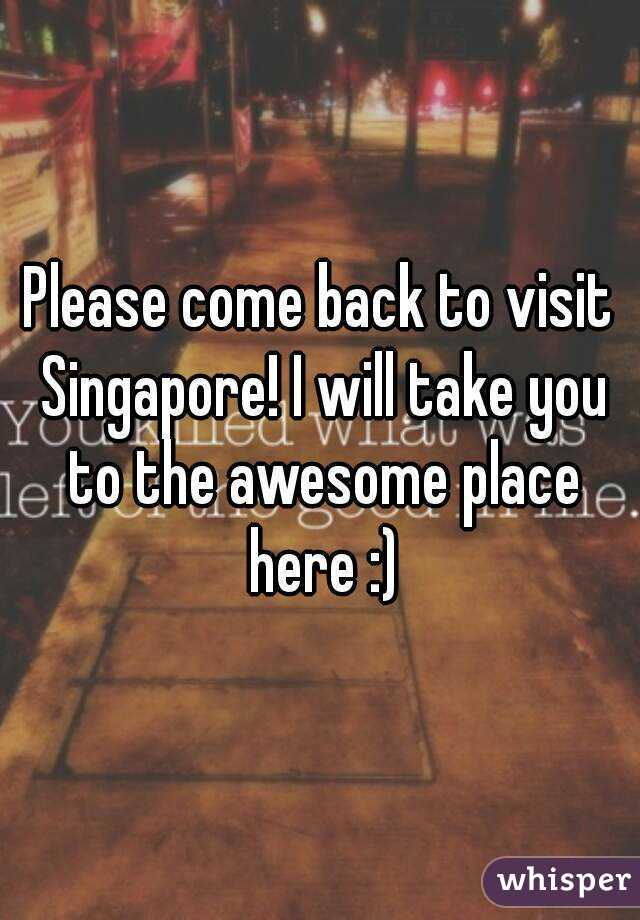 Please come back to visit Singapore! I will take you to the awesome place here :)