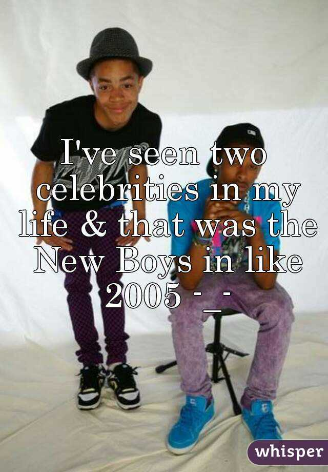 I've seen two celebrities in my life & that was the New Boys in like 2005 -_-
