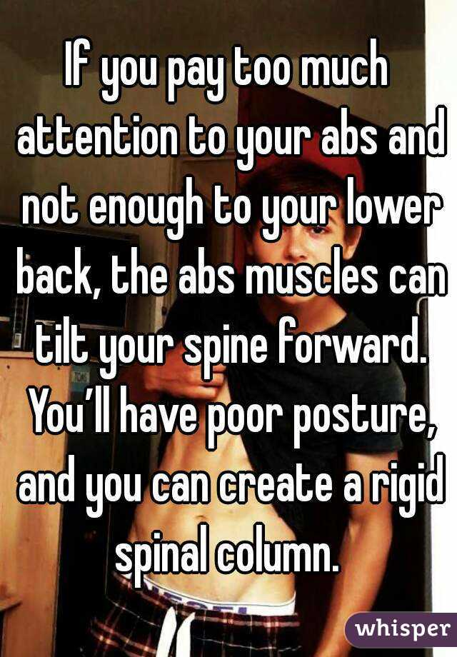 If you pay too much attention to your abs and not enough to your lower back, the abs muscles can tilt your spine forward. You'll have poor posture, and you can create a rigid spinal column.