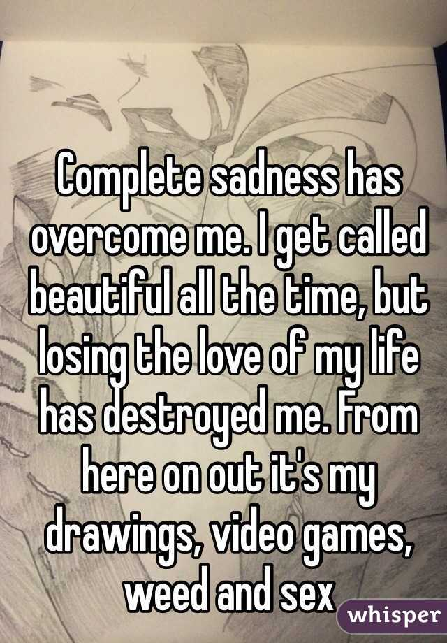 Complete sadness has overcome me. I get called beautiful all the time, but losing the love of my life has destroyed me. From here on out it's my drawings, video games, weed and sex
