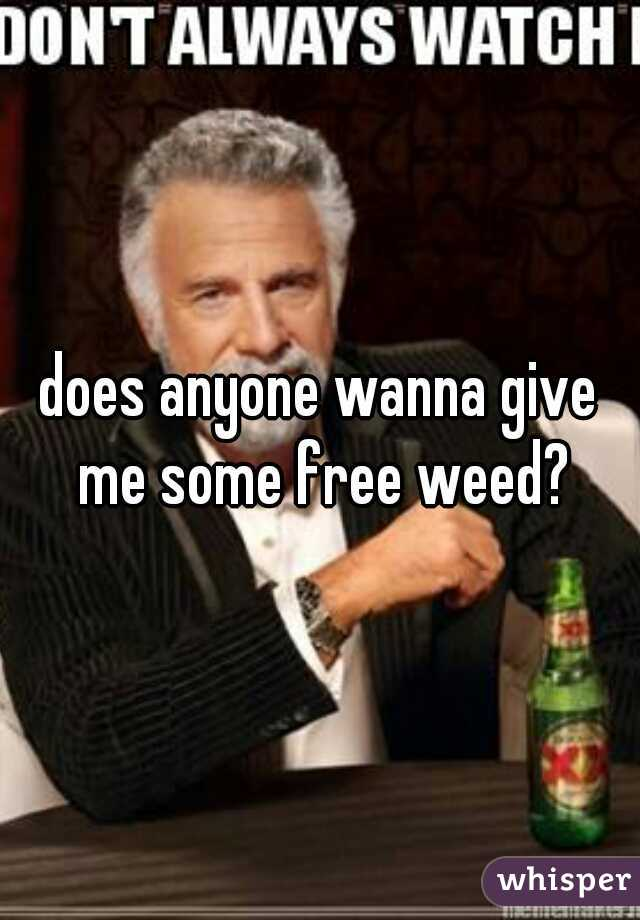 does anyone wanna give me some free weed?
