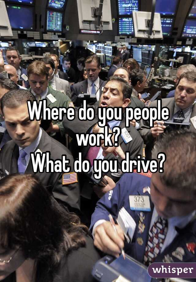 Where do you people work? What do you drive?