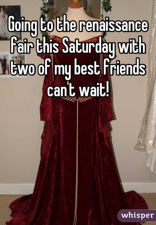 Going to the renaissance fair this Saturday with two of my best friends can't wait!