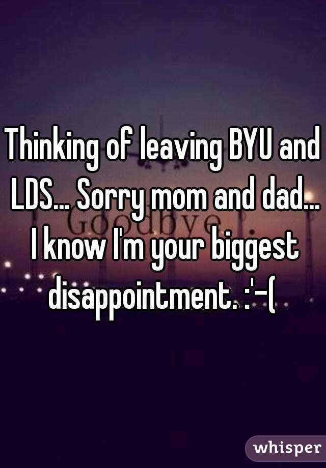 Thinking of leaving BYU and LDS... Sorry mom and dad... I know I'm your biggest disappointment. :'-(
