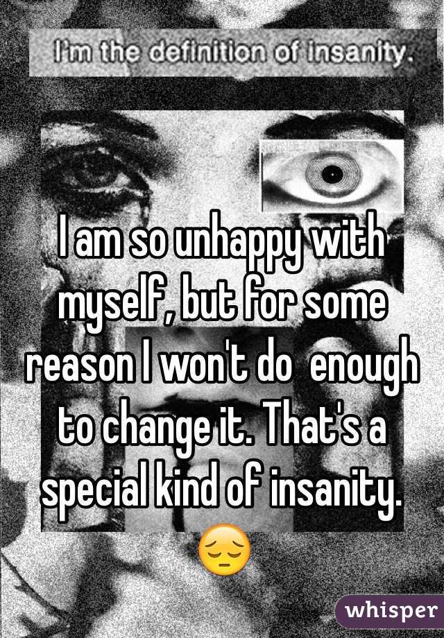 I am so unhappy with myself, but for some reason I won't do  enough to change it. That's a special kind of insanity. 😔