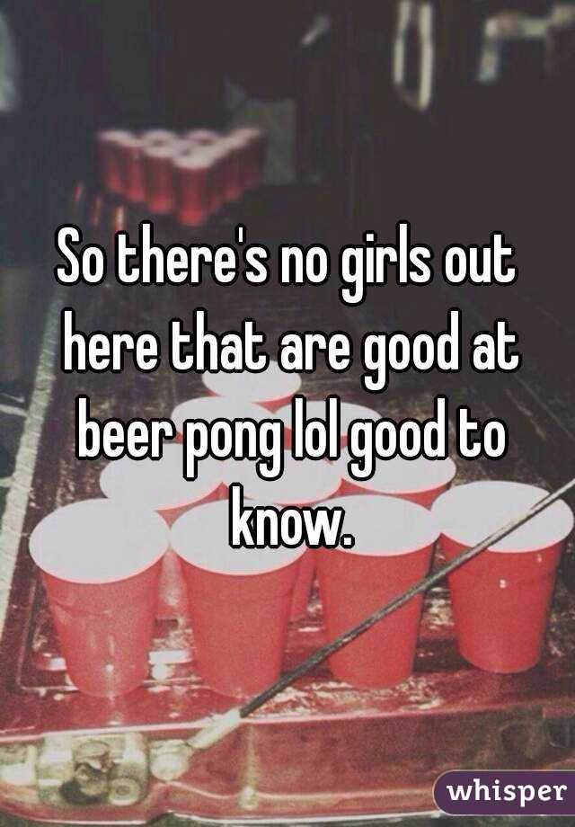 So there's no girls out here that are good at beer pong lol good to know.