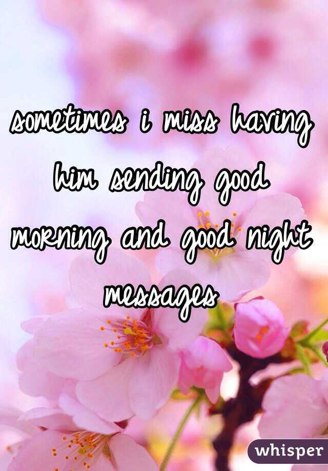sometimes i miss having him sending good morning and good night messages