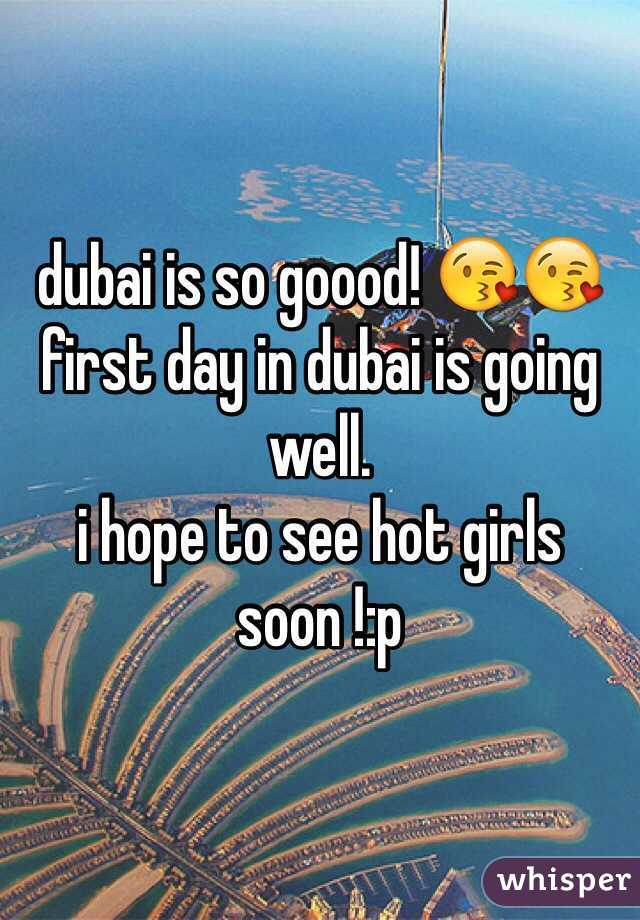 dubai is so goood! 😘😘 first day in dubai is going well.  i hope to see hot girls soon !:p