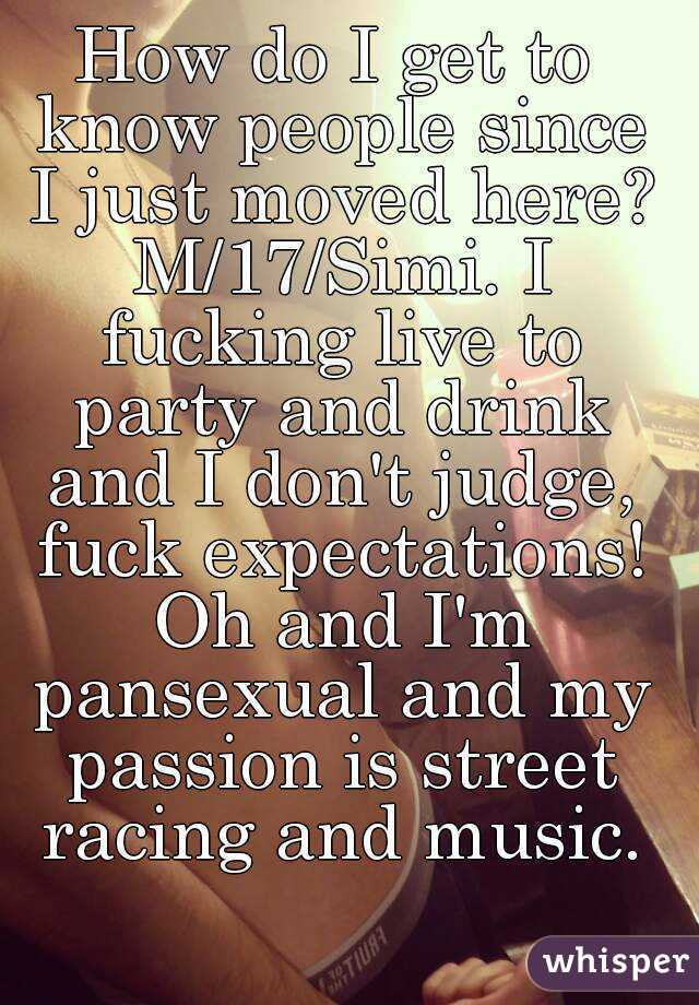 How do I get to know people since I just moved here? M/17/Simi. I fucking live to party and drink and I don't judge, fuck expectations! Oh and I'm pansexual and my passion is street racing and music.