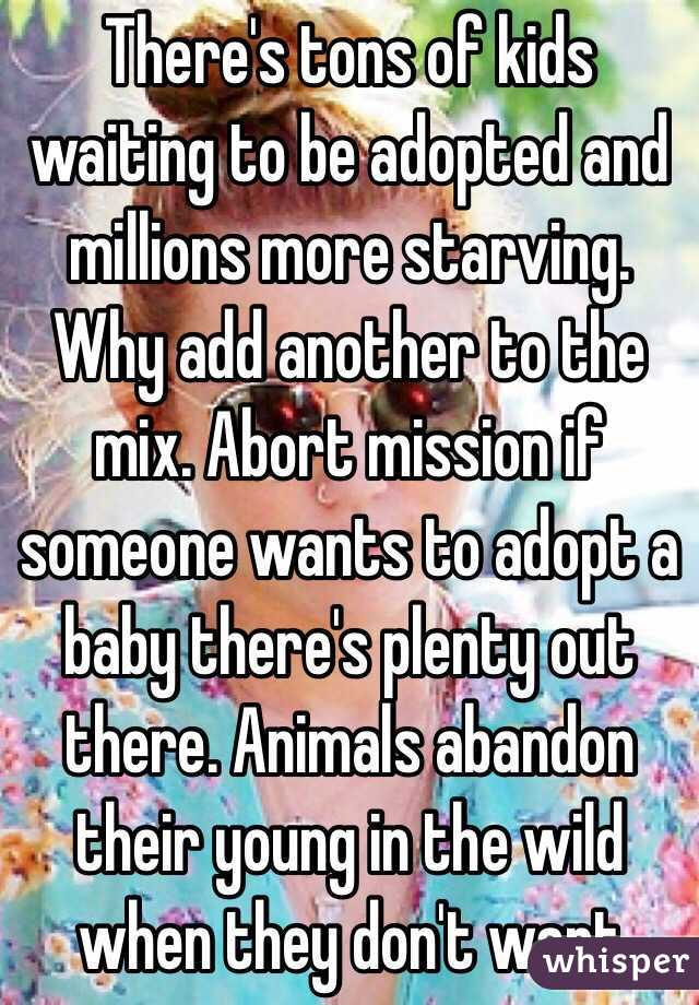 There's tons of kids waiting to be adopted and millions more starving. Why add another to the mix. Abort mission if someone wants to adopt a baby there's plenty out there. Animals abandon their young in the wild when they don't want