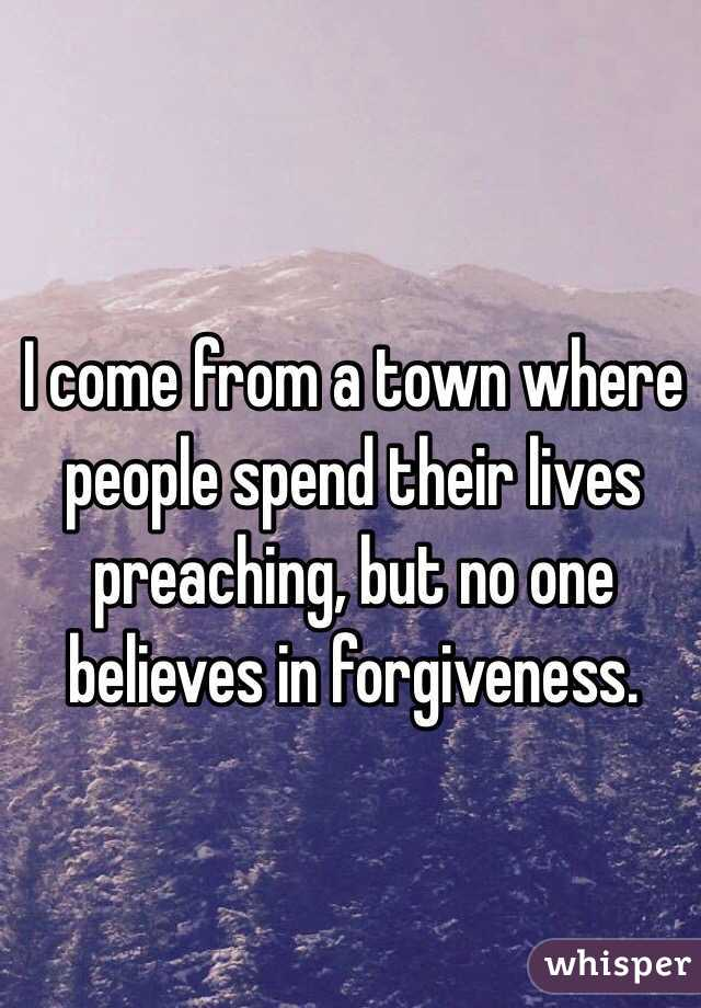 I come from a town where people spend their lives preaching, but no one believes in forgiveness.