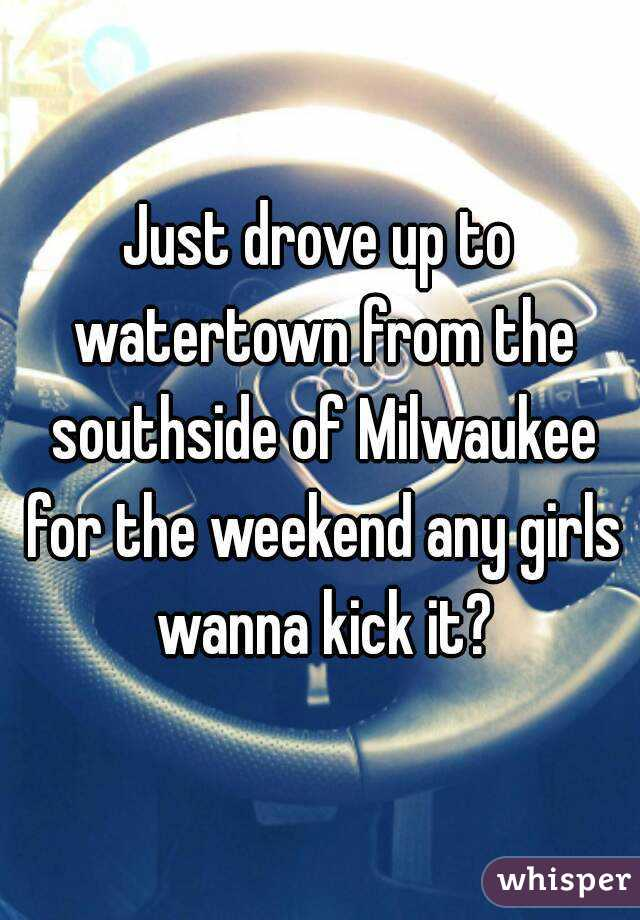 Just drove up to watertown from the southside of Milwaukee for the weekend any girls wanna kick it?
