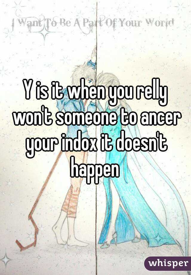 Y is it when you relly won't someone to ancer your indox it doesn't happen