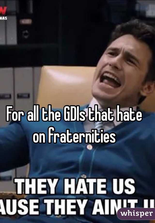 For all the GDIs that hate on fraternities