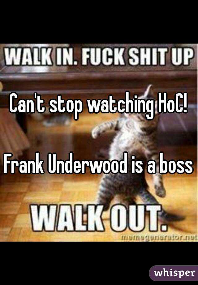 Can't stop watching HoC!  Frank Underwood is a boss