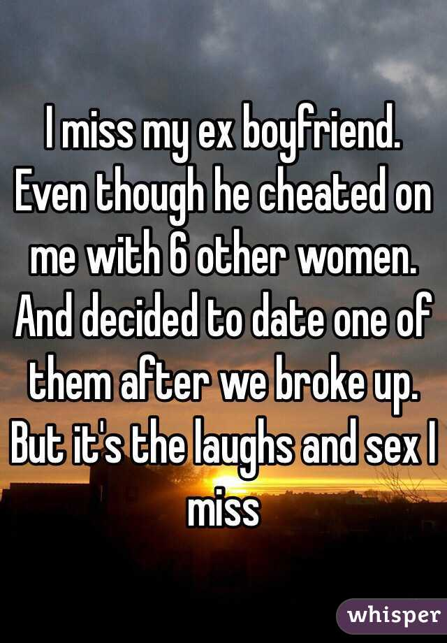 I miss my ex boyfriend. Even though he cheated on me with 6 other women. And decided to date one of them after we broke up. But it's the laughs and sex I miss
