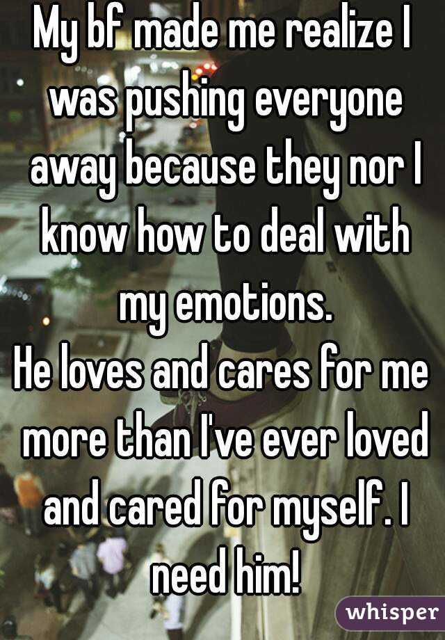 My bf made me realize I was pushing everyone away because they nor I know how to deal with my emotions. He loves and cares for me more than I've ever loved and cared for myself. I need him!