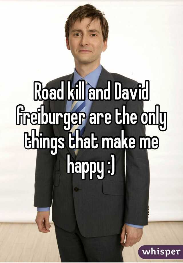 Road kill and David freiburger are the only things that make me happy :)