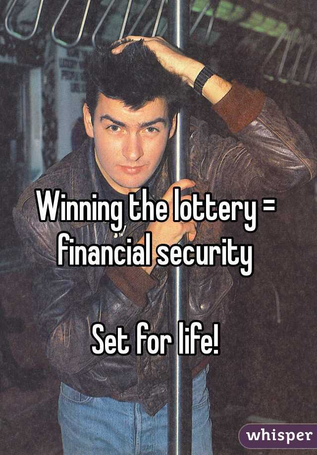 Winning the lottery = financial security   Set for life!