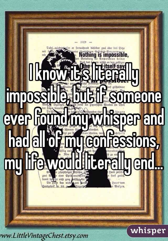 I know it's literally impossible, but if someone ever found my whisper and had all of my confessions, my life would literally end...
